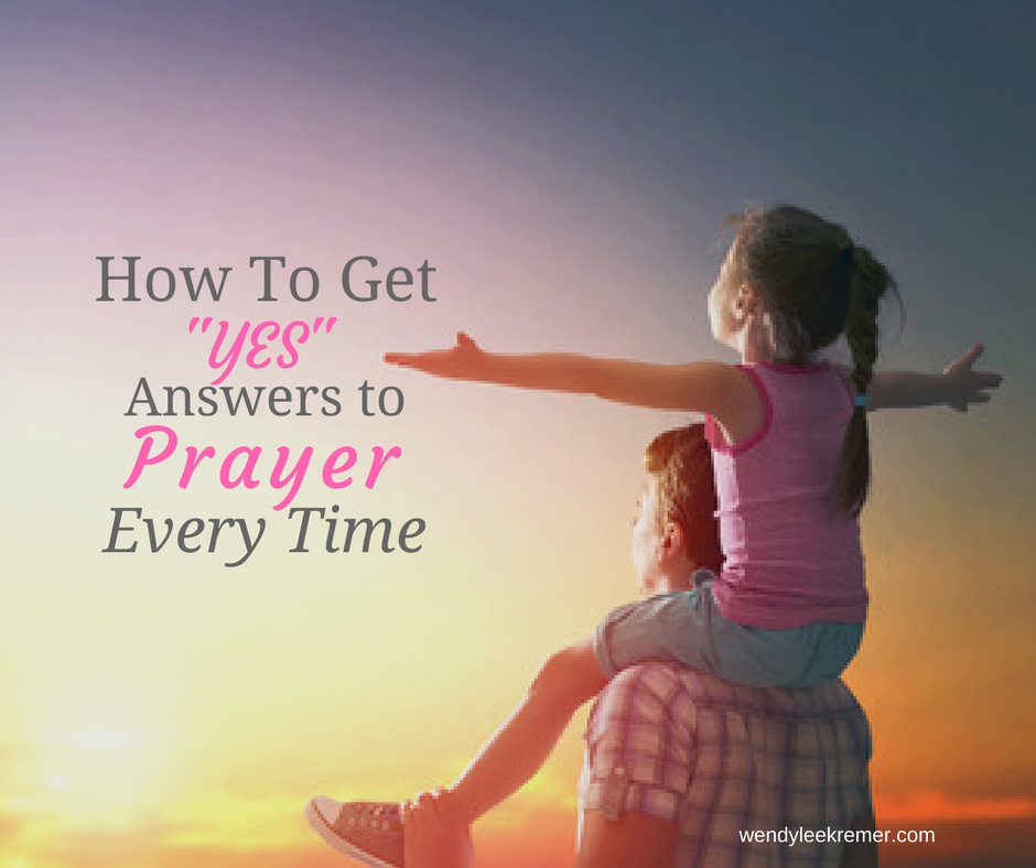 """How To Get """"Yes"""" Answers to Prayer Every Time"""